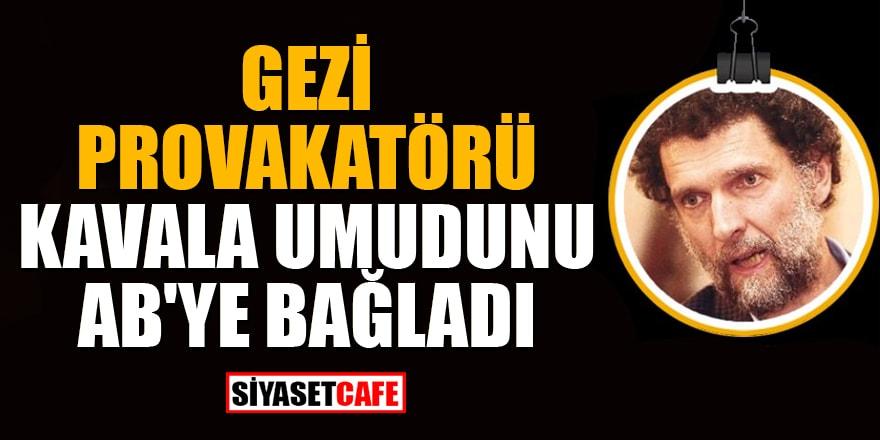 Gezi provakatörü Kavala umudunu AB'ye bağladı