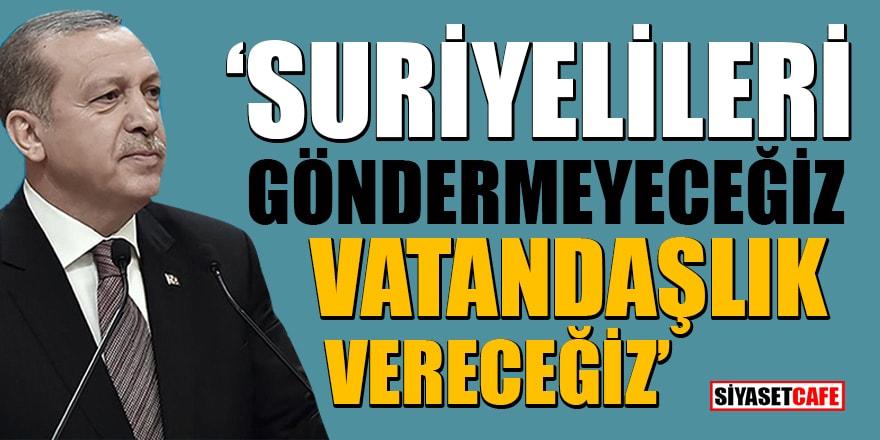 Cumhurbaşkanı Erdoğan: Suriyelileri göndermeyeceğiz, Vatandaşlık vereceğiz