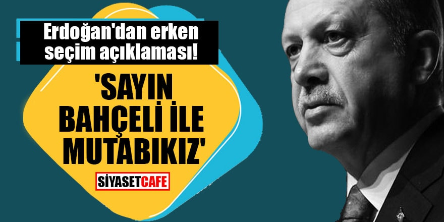 Erdoğan'dan erken seçim açıklaması! 'Sayın Bahçeli ile mutabıkız'