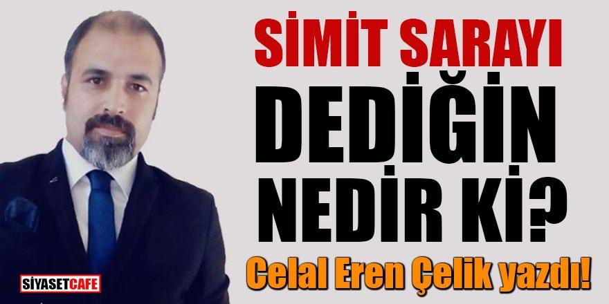 Celal Eren Çelik yazdı! 'Simit Sarayı dediğin nedir ki'