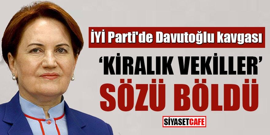 İYİ Parti'de Davutoğlu kavgası! 'Kiralık vekiller' sözü böldü