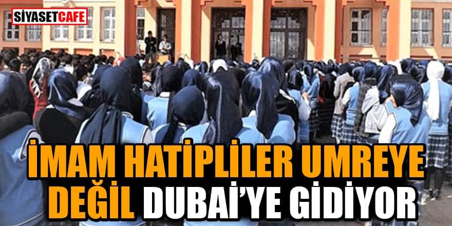 İmam Hatipler umreye değil Dubai'ye gidiyor