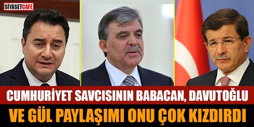 Cumhuriyet savcısının, Babacan Davutoğlu ve Gül paylaşımı onu çok kızdırdı