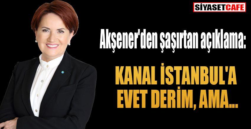 Akşener: Kanal İstanbul'a evet derim, ama...