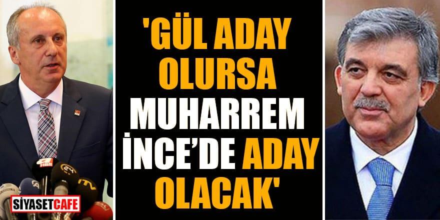 'Abdullah Gül Cumhurbaşkanı adayı olursa Muharrem İnce'de aday olacak'