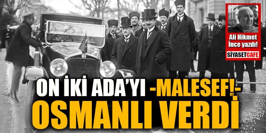 Ali Hikmet İnce yazdı: On İki Ada'yı - maalesef! - Osmanlı verdi