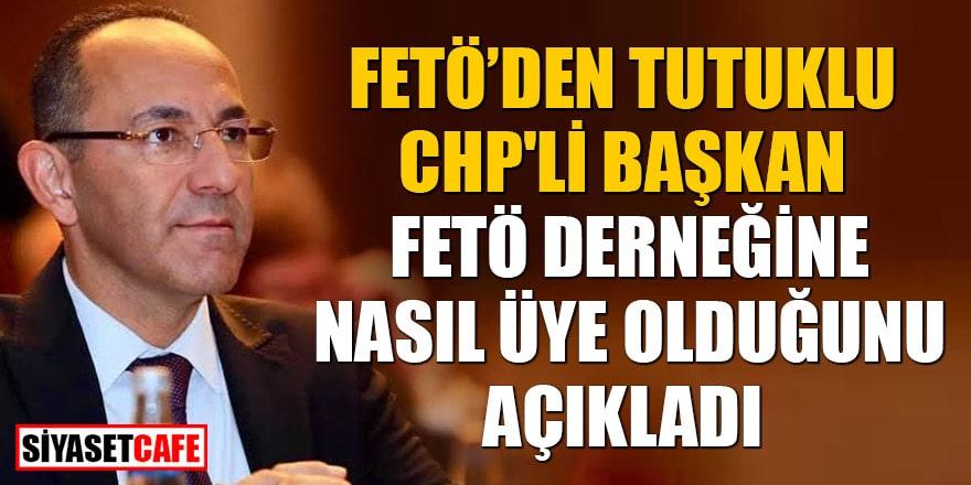 FETÖ'den tutuklanan CHP'li Başkan FETÖ derneğine nasıl üye olduğunu açıkladı