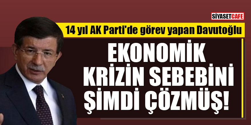 14 yıl AK Parti'de görev yapan Davutoğlu ekonomik krizin sebebini şimdi çözmüş!