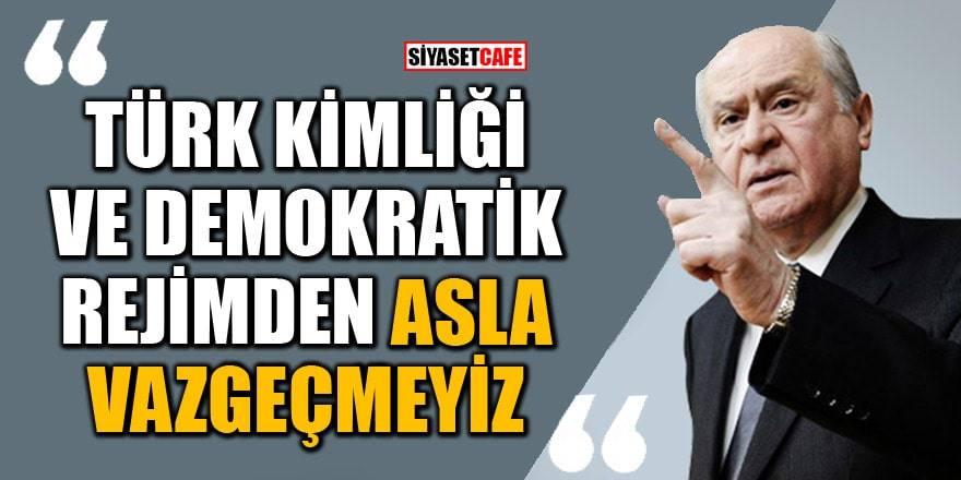 Devlet Bahçeli: Türk kimliği ve demokratik rejimden asla vazgeçmeyiz