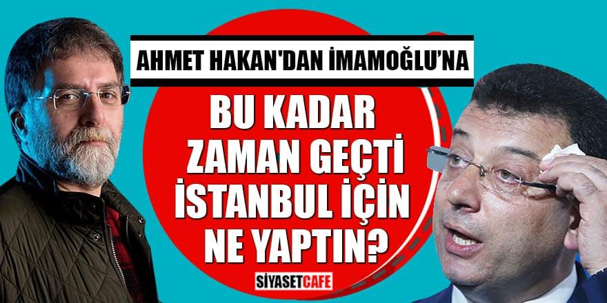 Ahmet Hakan'dan İmamoğlu'na: Bu kadar zaman geçti İstanbul için ne yaptın?