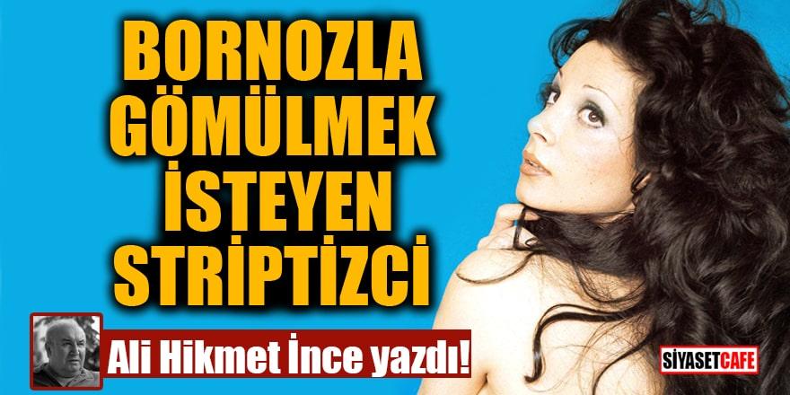 Ali Hikmet İnce yazdı: Bornozla gömülmek isteyen striptizci