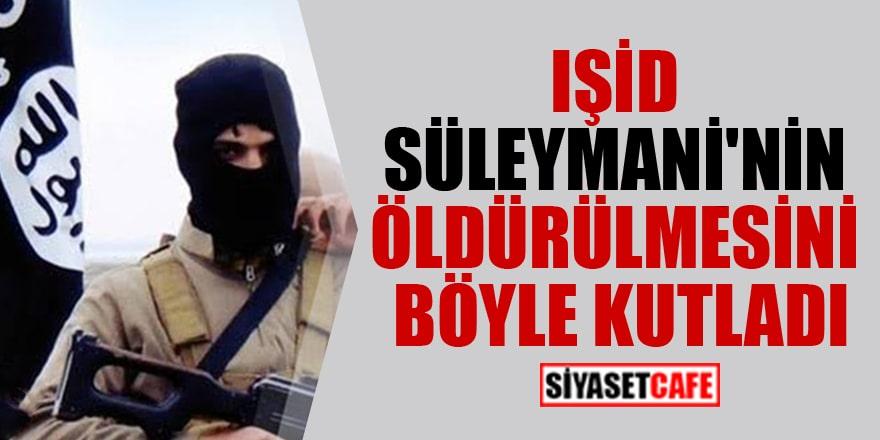 IŞİD, Süleymani'nin öldürülmesini böyle kutladı