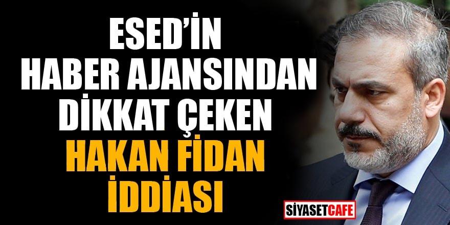 Esed'in haber ajansından dikkat çeken Hakan Fidan iddiası
