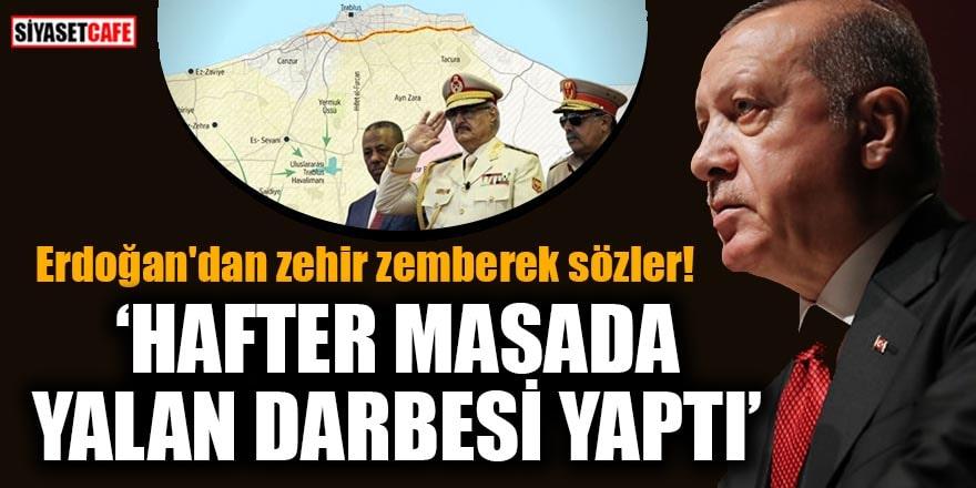 Erdoğan'dan zehir zemberek sözler! 'Hafter masada yalan darbesi yaptı'