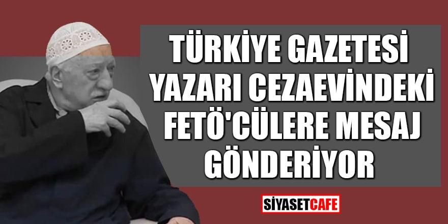 Türkiye Gazetesi yazarı cezaevindeki FETÖ'cülere mesaj gönderiyor