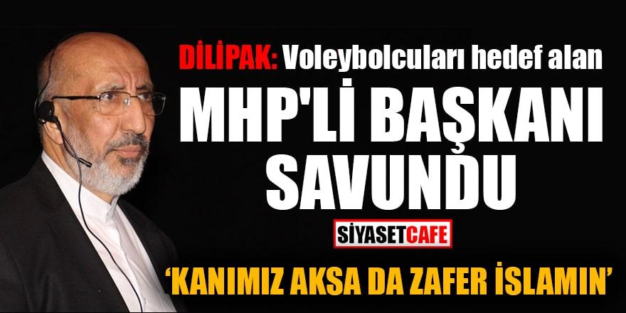 Dilipak, voleybolcuları hedef alan MHP'li Başkan Birol Şahin'i savundu