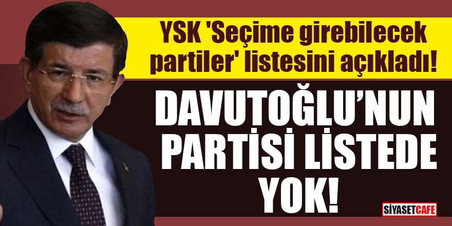 YSK 'Seçime girebilecek partiler' listesini açıkladı! Davutoğlu'nun partisi listede yok
