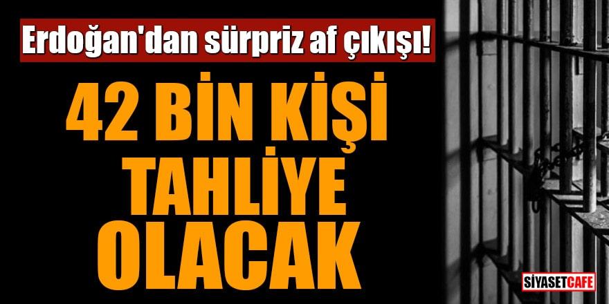 Erdoğan'dan sürpriz çıkış!42 bin kişi tahliye olacak