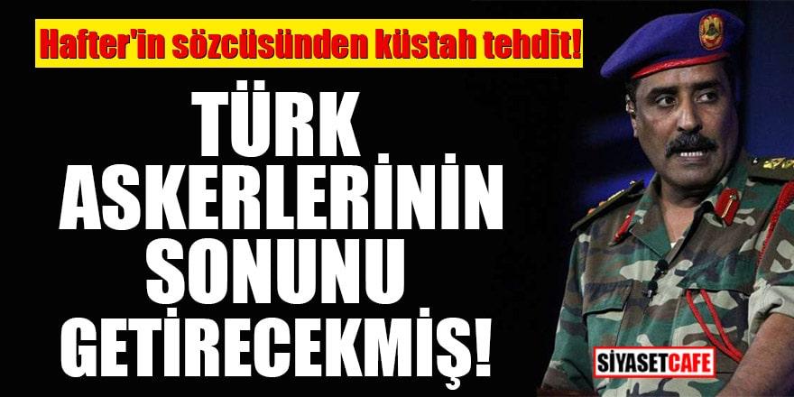 Hafter'in sözcüsünden küstah tehdit! Türk askerlerinin sonunu getirecekmiş