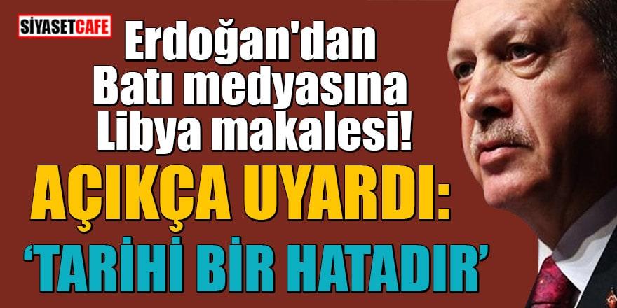 Erdoğan'dan Batı medyasına Libya makalesi! Açıkça uyardı: Tarihi bir hata olacaktır