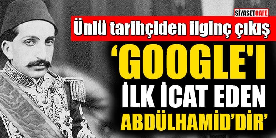 Ünlü tarihçiden ilginç çıkış: Google'ı ilk icat eden Sultan Abdülhamid Han'dır