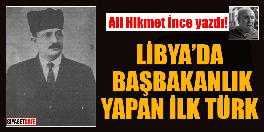 Ali Hikmet İnce yazdı! Libya'da Başbakanlık yapan ilk Türk