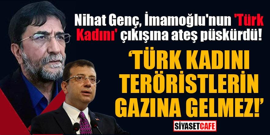 Nihat Genç, İmamoğlu'nun 'Türk Kadını' çıkışına ateş püskürdü: Türk kadını teröristlerin gazına gelmez!