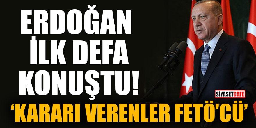 Erdoğan ilk defa konuştu! 'Kararı verenler FETÖ'cü'