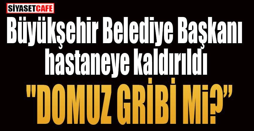 Antalya Büyükşehir Belediye Başkanı hastaneye kaldırıldı