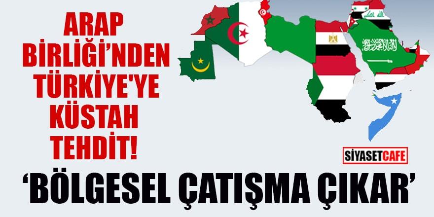 Arap Birliği'nden Türkiye'ye küstah tehdit! 'Bölgesel çatışma çıkar'