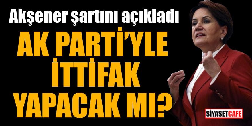 Akşener, AK Parti'yle ittifak şartını açıkladı