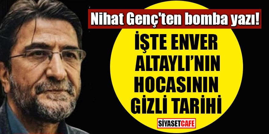 Nihat Genç'ten bomba yazı: İşte Enver Altaylı'nın hocasının gizli tarihi