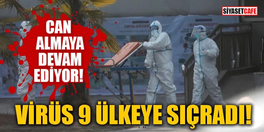 Virüs 9 ülkeye sıçradı! Can almaya devam ediyor