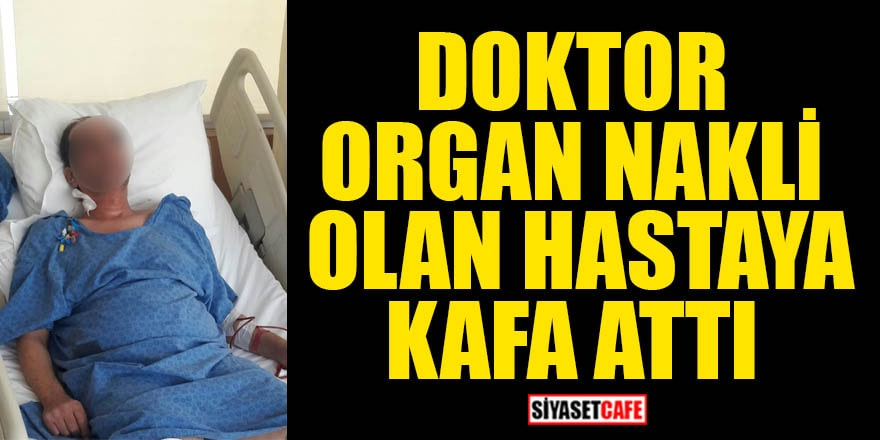 İstanbul'da bir doktor organ nakli olan hastaya kafa atıp darp etti!