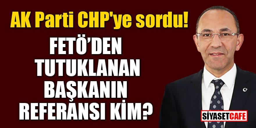 AK Parti CHP'ye sordu: FETÖ'den tutuklanan Başkanın referansı kim?