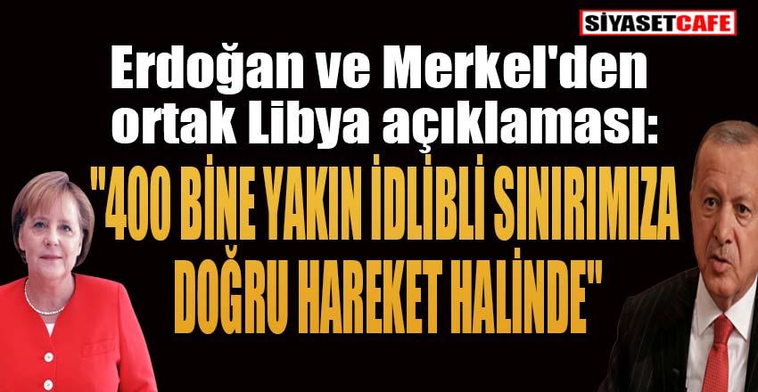 """Erdoğan ve Merkel'den ortak Libya açıklaması:""""400 bine yakın idlibli sınırımıza doğru hareket halinde"""""""