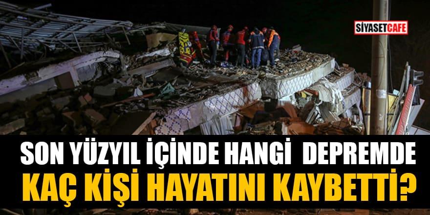 Son yüzyıl içinde hangi depremde kaç kişi hayatını kaybetti?