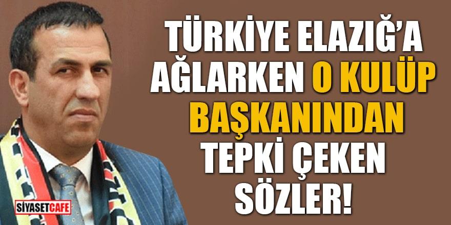 Türkiye Elazığ'a ağlarken Yeni Malatyaspor Başkanı'ndan tepki çeken sözler!