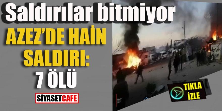 Saldırılar bitmiyor, Azez'de hain saldırı: 7 ÖLÜ