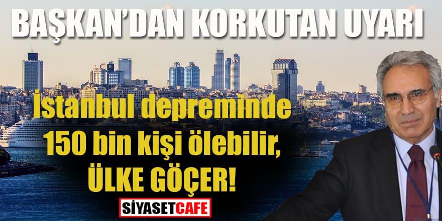 Başkan'dan korkutan uyarı! İstanbul depreminde 150 bin kişi ölebilir, ülke göçer!