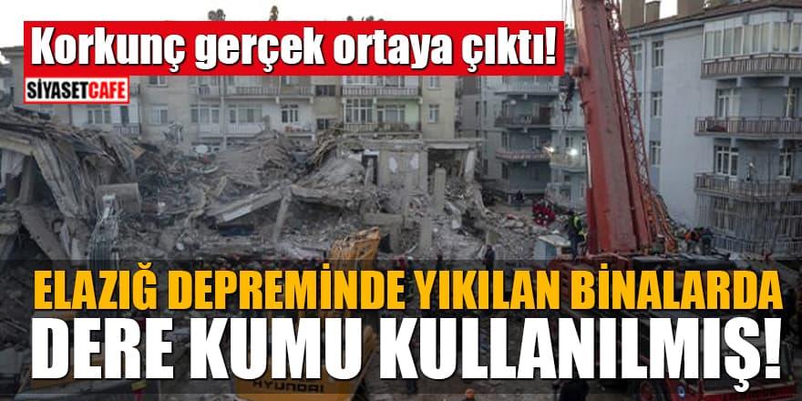 Korkunç gerçek ortaya çıktı! Elazığ depreminde yıkılan binalarda dere kumu kullanılmış