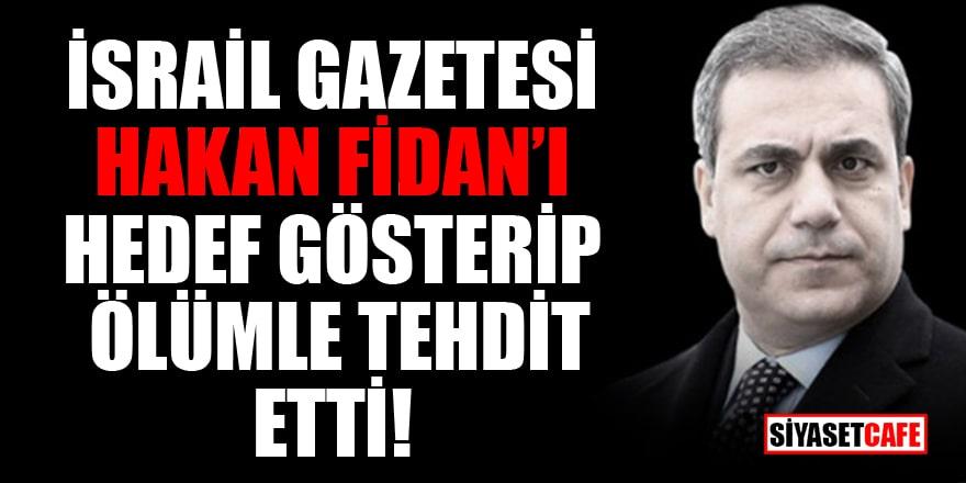İsrail gazetesi Hakan Fidan'ı hedef gösterip ölümle tehdit etti!