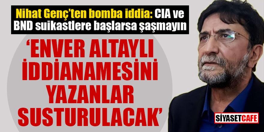 Nihat Genç: CIA ve BND suikastlere başlarsa şaşmayın