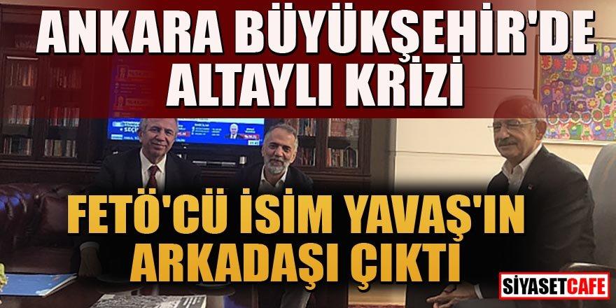 Ankara Büyükşehir'de Altaylı krizi! FETÖ'cü isim Yavaş'ın arkadaşı çıktı