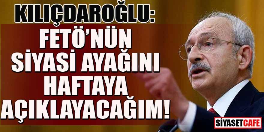Kılıçdaroğlu: Haftaya FETÖ'nün siyasi ayağını açıklayacağım