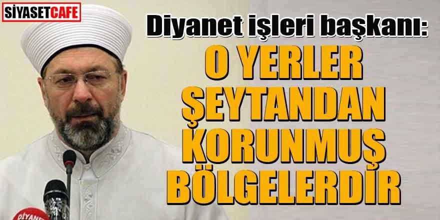 Diyanet İşleri Başkanı Ali Erbaş: O yerler şeytandan korunmuş bölgelerdir