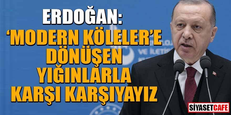Erdoğan: 'Modern köleler'e dönüşen yığınlarla karşı karşıyayız