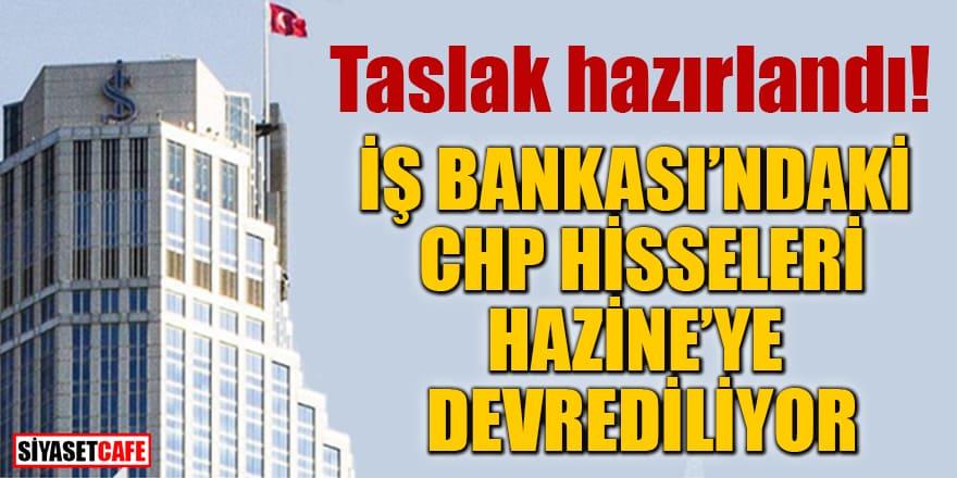 Taslak hazırlandı! İş Bankası'ndaki CHP hisseleri Hazine'ye devrediliyor
