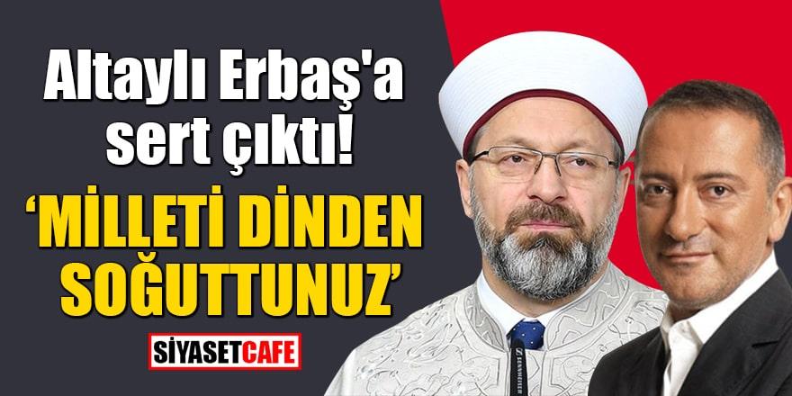 Altaylı Erbaş'a sert çıktı: Milleti dinden soğuttunuz