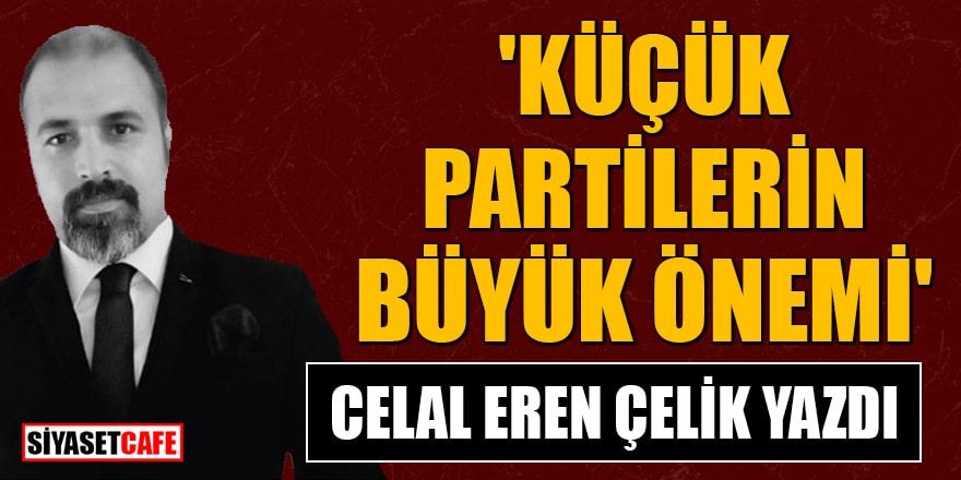 Celal Eren Çelik yazdı: 'Küçük partilerin büyük önemi'